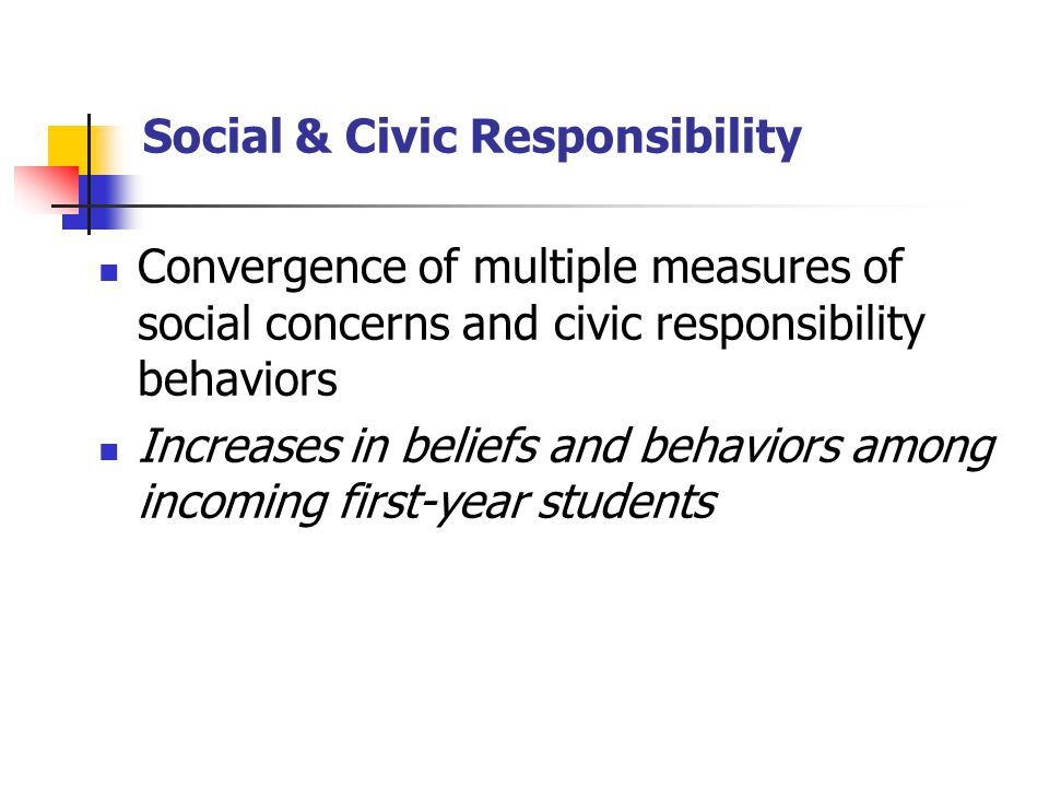 Social & Civic Responsibility Convergence of multiple measures of social concerns and civic responsibility behaviors Increases in beliefs and behaviors among incoming first-year students