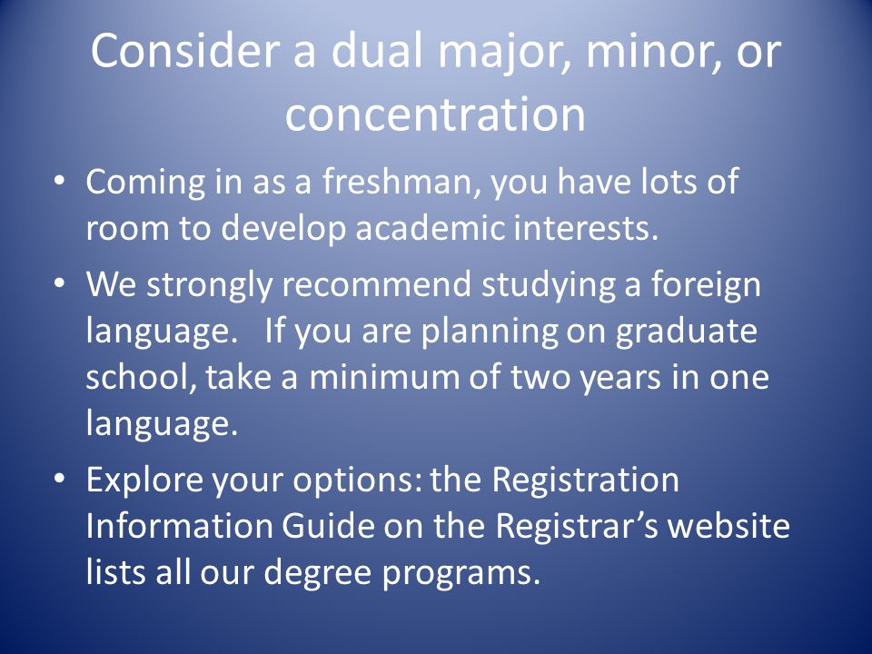 Consider a dual major, minor, or concentration Coming in as a freshman, you have lots of room to develop academic interests.