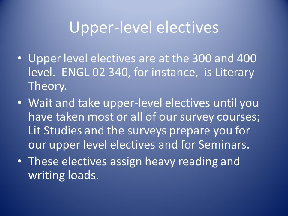 Upper-level electives Upper level electives are at the 300 and 400 level.