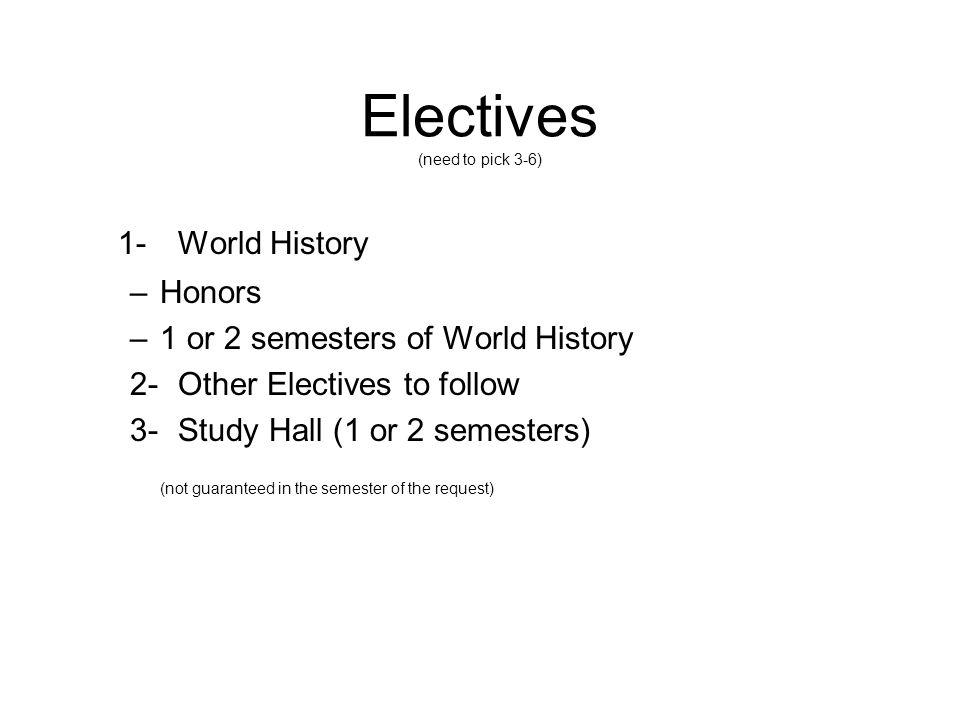 Electives (need to pick 3-6) 1-World History –Honors –1 or 2 semesters of World History 2-Other Electives to follow 3-Study Hall (1 or 2 semesters) (not guaranteed in the semester of the request)
