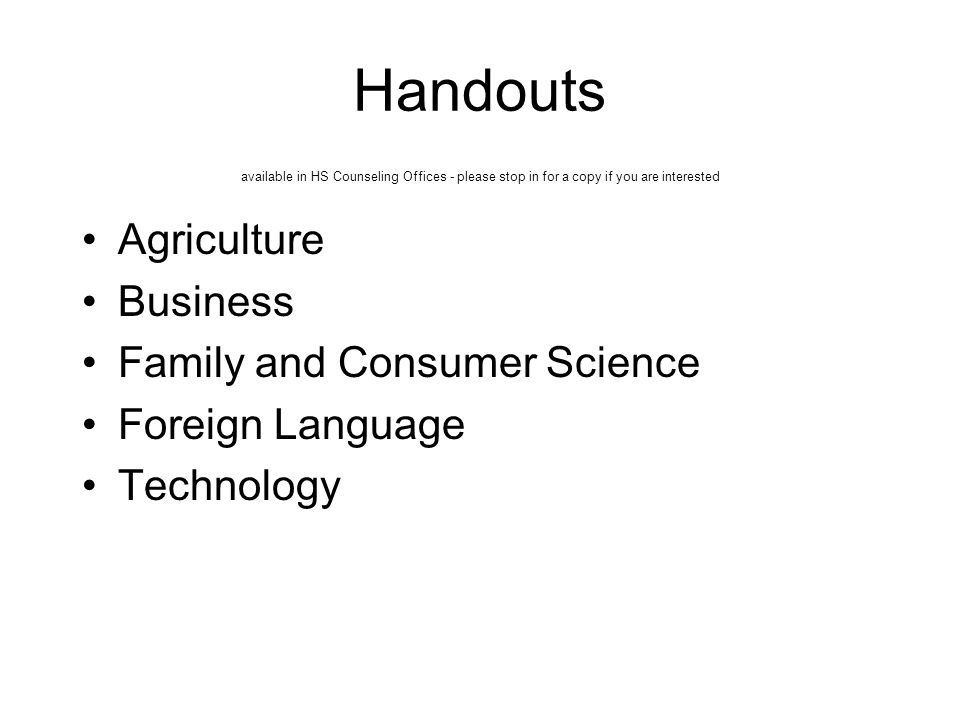 Handouts available in HS Counseling Offices - please stop in for a copy if you are interested Agriculture Business Family and Consumer Science Foreign Language Technology