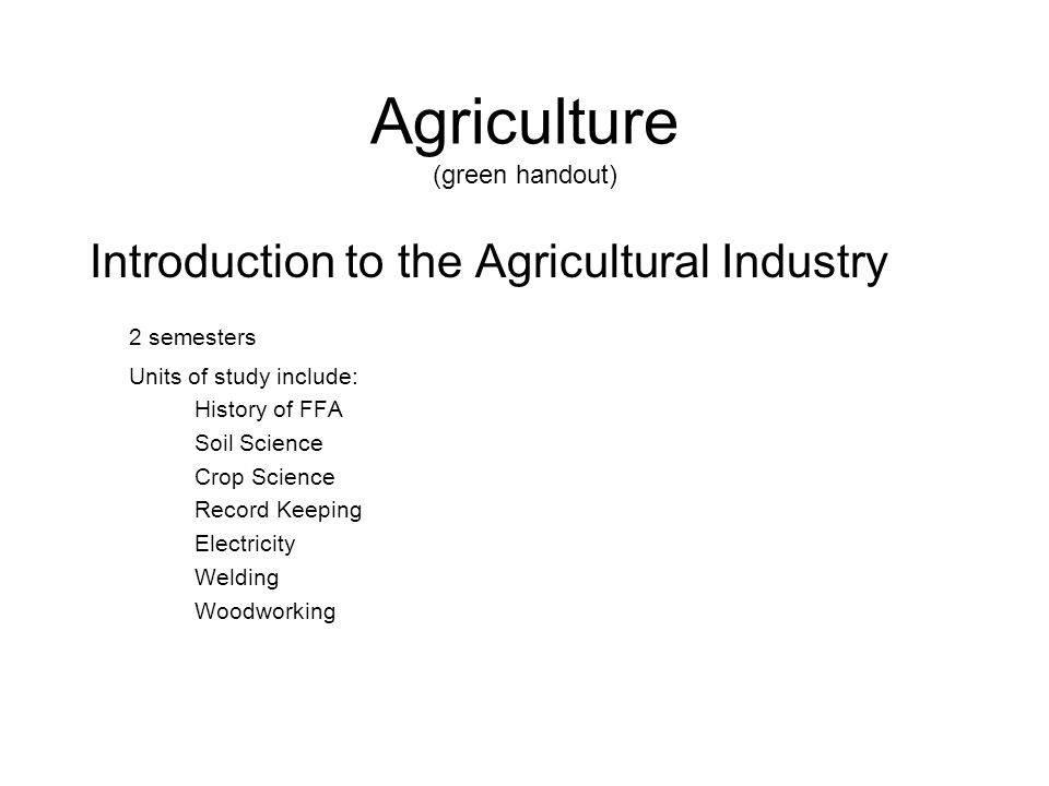 Agriculture (green handout) Introduction to the Agricultural Industry 2 semesters Units of study include: History of FFA Soil Science Crop Science Rec