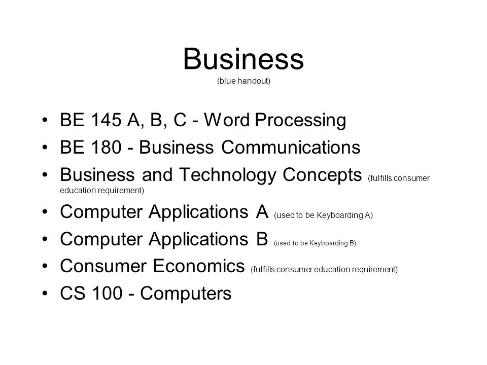 Business (blue handout) BE 145 A, B, C - Word Processing BE 180 - Business Communications Business and Technology Concepts (fulfills consumer educatio