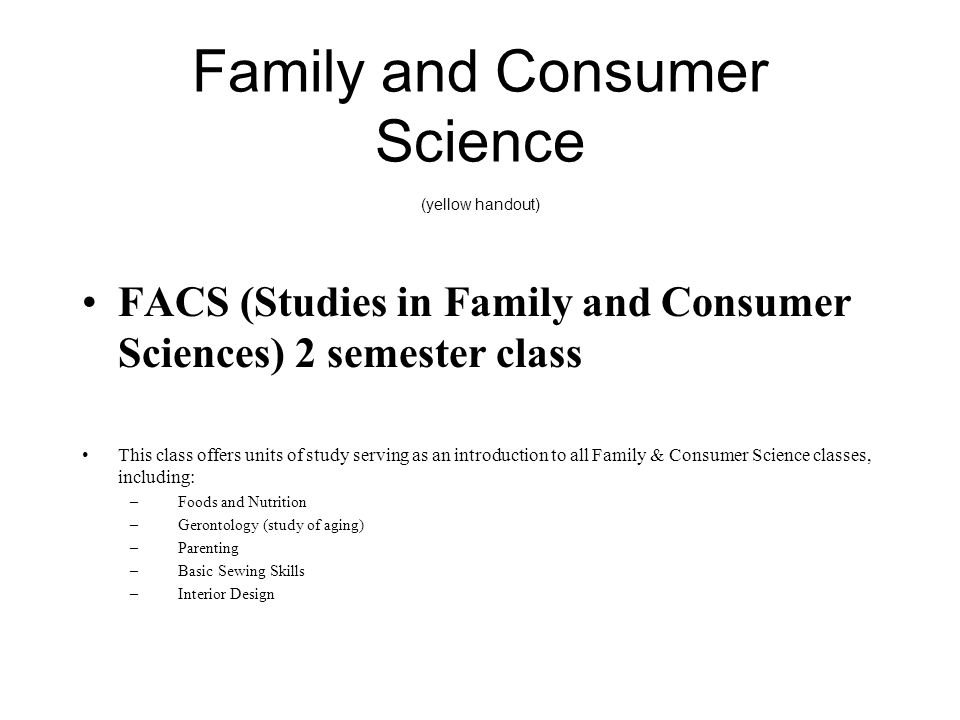 Family and Consumer Science (yellow handout) FACS (Studies in Family and Consumer Sciences) 2 semester class This class offers units of study serving as an introduction to all Family & Consumer Science classes, including: –Foods and Nutrition –Gerontology (study of aging) –Parenting –Basic Sewing Skills –Interior Design
