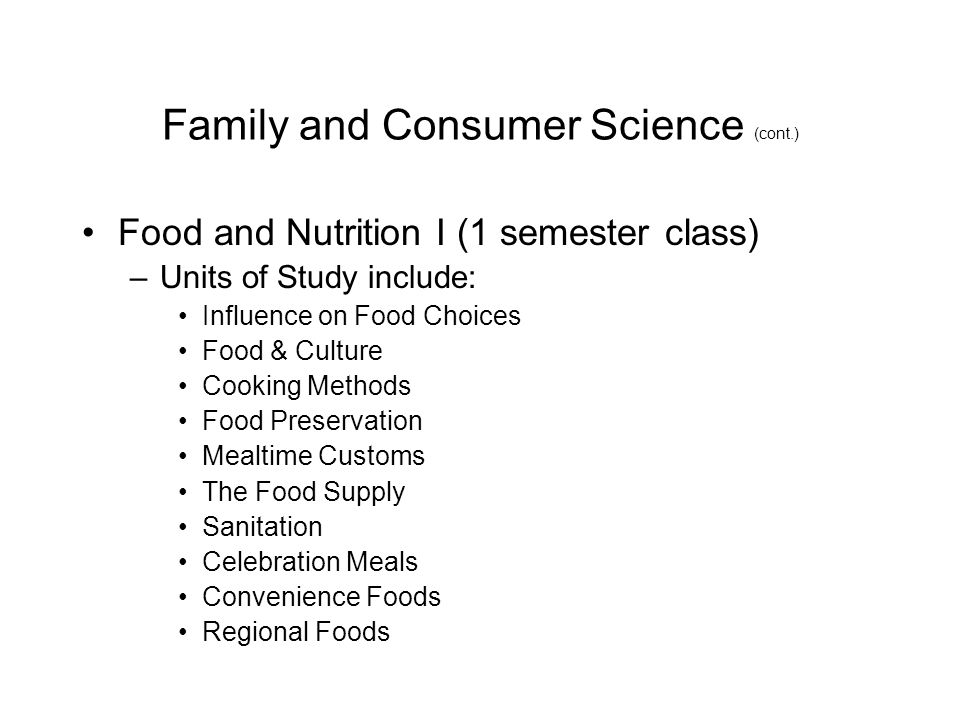 Family and Consumer Science (cont.) Food and Nutrition I (1 semester class) –Units of Study include: Influence on Food Choices Food & Culture Cooking Methods Food Preservation Mealtime Customs The Food Supply Sanitation Celebration Meals Convenience Foods Regional Foods
