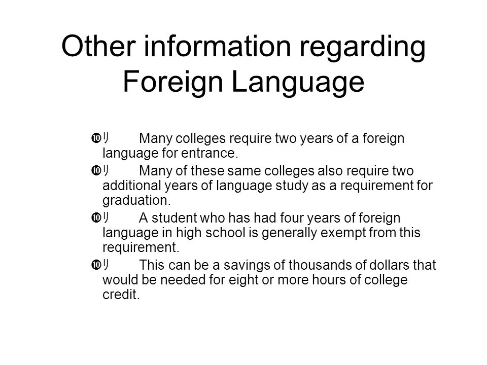 Other information regarding Foreign Language  リ Many colleges require two years of a foreign language for entrance.  リ Many of these same colleges a