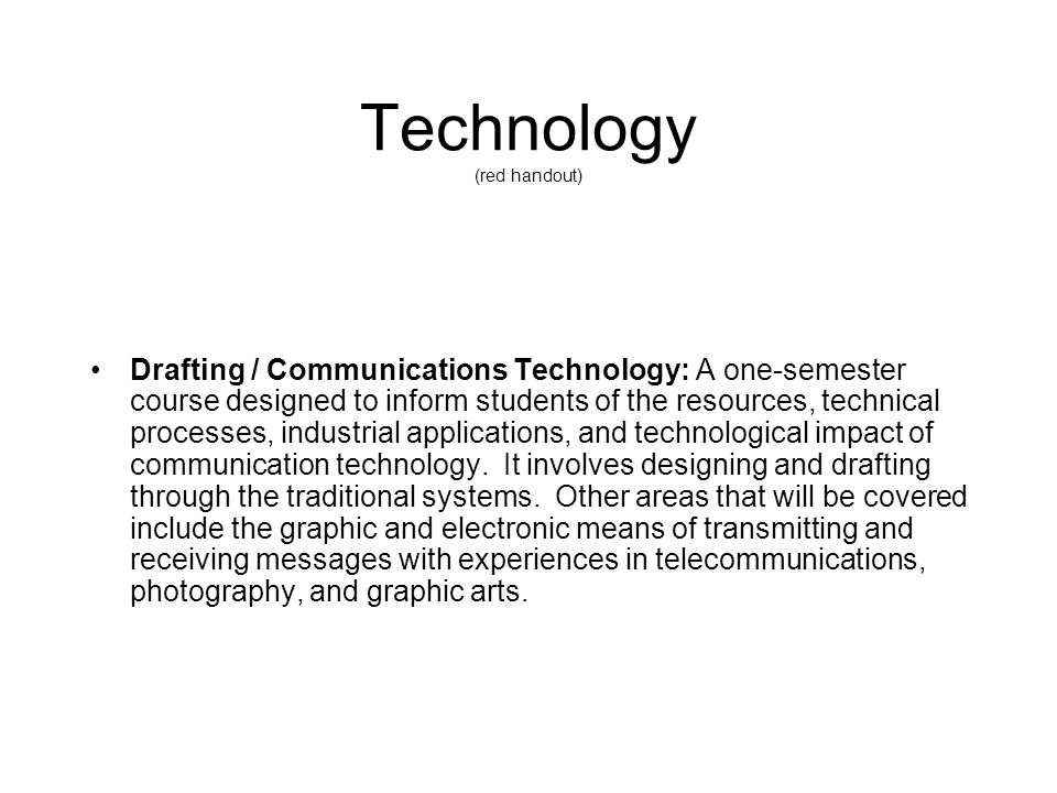 Technology (red handout) Drafting / Communications Technology: A one-semester course designed to inform students of the resources, technical processes, industrial applications, and technological impact of communication technology.