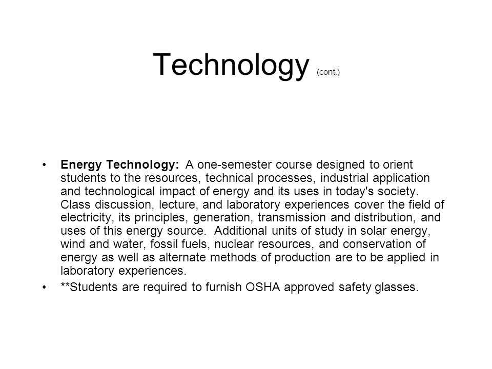 Technology (cont.) Energy Technology: A one-semester course designed to orient students to the resources, technical processes, industrial application and technological impact of energy and its uses in today s society.