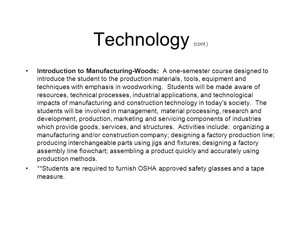 Technology (cont.) Introduction to Manufacturing-Woods: A one-semester course designed to introduce the student to the production materials, tools, eq