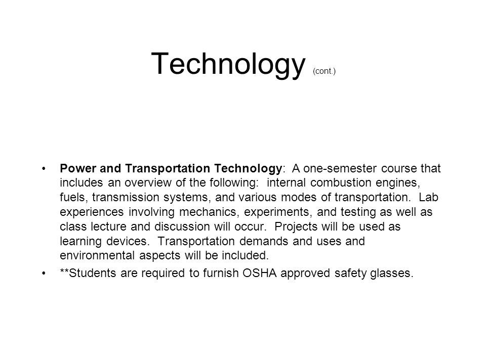 Technology (cont.) Power and Transportation Technology: A one-semester course that includes an overview of the following: internal combustion engines, fuels, transmission systems, and various modes of transportation.