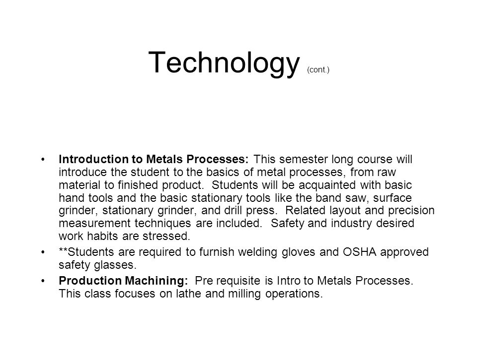 Technology (cont.) Introduction to Metals Processes: This semester long course will introduce the student to the basics of metal processes, from raw m