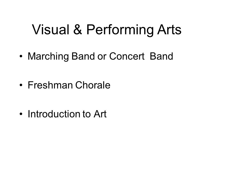 Visual & Performing Arts Marching Band or Concert Band Freshman Chorale Introduction to Art