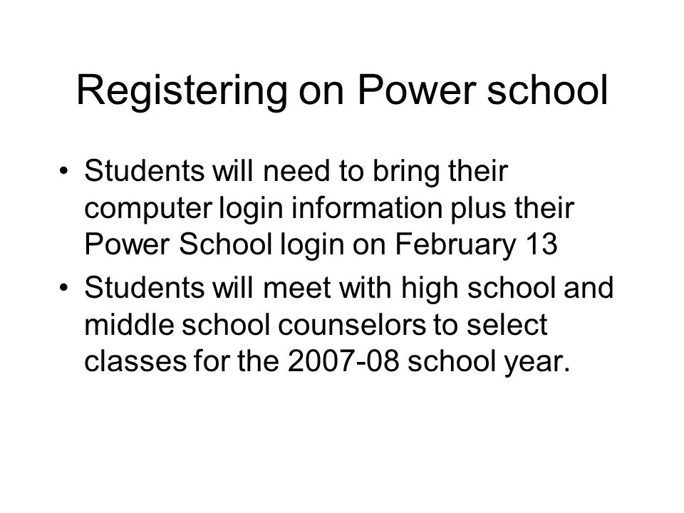 Registering on Power school Students will need to bring their computer login information plus their Power School login on February 13 Students will meet with high school and middle school counselors to select classes for the 2007-08 school year.