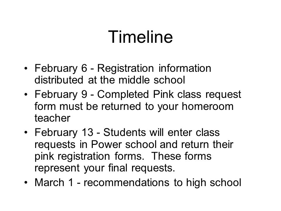 Timeline February 6 - Registration information distributed at the middle school February 9 - Completed Pink class request form must be returned to your homeroom teacher February 13 - Students will enter class requests in Power school and return their pink registration forms.
