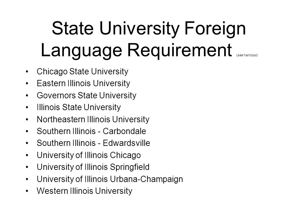 State University Foreign Language Requirement (see handout) Chicago State University Eastern Illinois University Governors State University Illinois S