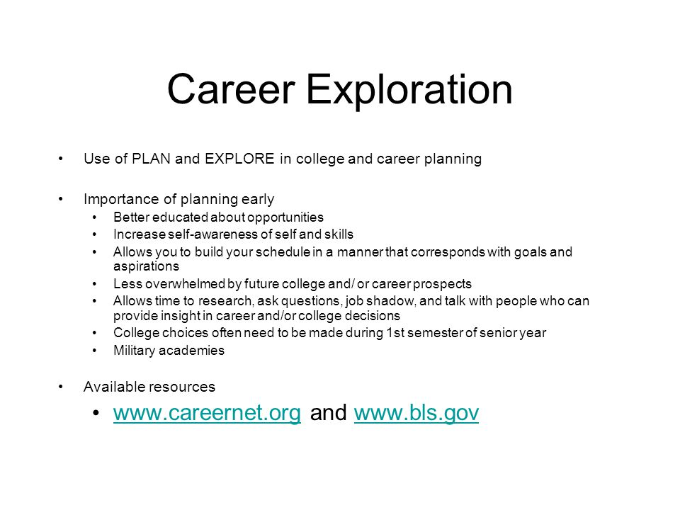 Career Exploration Use of PLAN and EXPLORE in college and career planning Importance of planning early Better educated about opportunities Increase self-awareness of self and skills Allows you to build your schedule in a manner that corresponds with goals and aspirations Less overwhelmed by future college and/ or career prospects Allows time to research, ask questions, job shadow, and talk with people who can provide insight in career and/or college decisions College choices often need to be made during 1st semester of senior year Military academies Available resources www.careernet.org and www.bls.gov www.careernet.orgwww.bls.gov