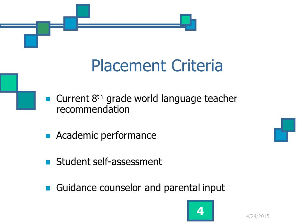 4/24/2015 4 Placement Criteria Current 8 th grade world language teacher recommendation Academic performance Student self-assessment Guidance counselor and parental input