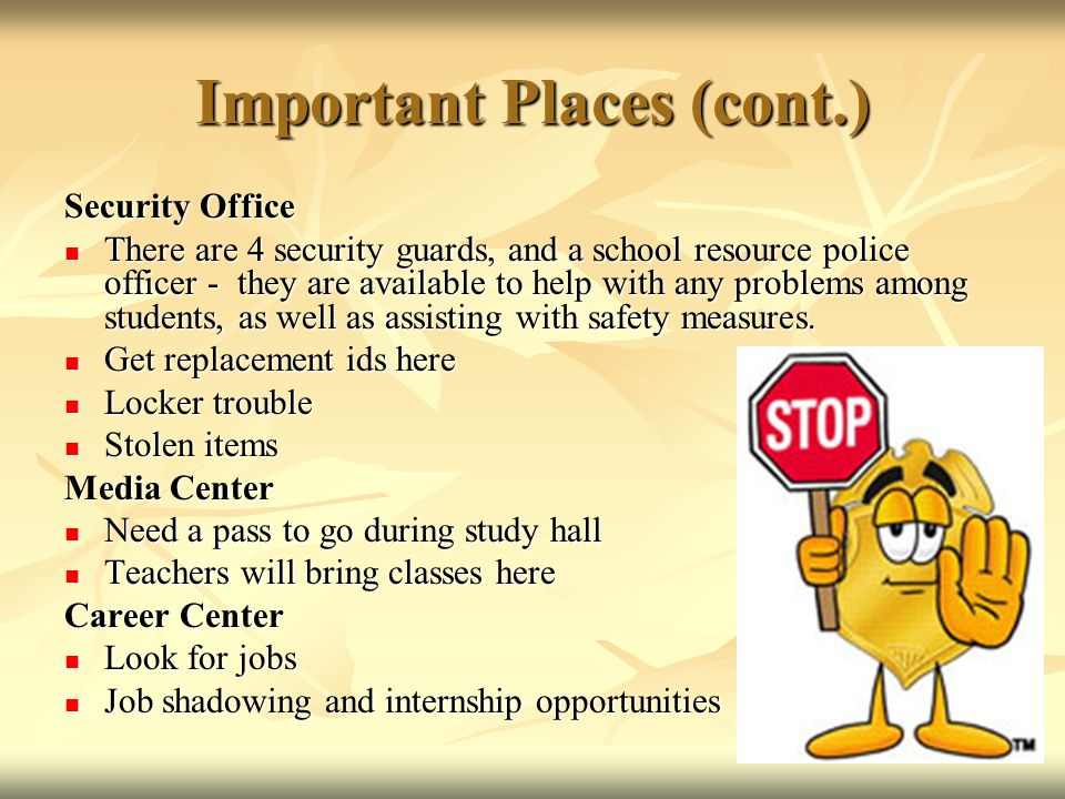 Important Places (cont.) Security Office There are 4 security guards, and a school resource police officer - they are available to help with any problems among students, as well as assisting with safety measures.