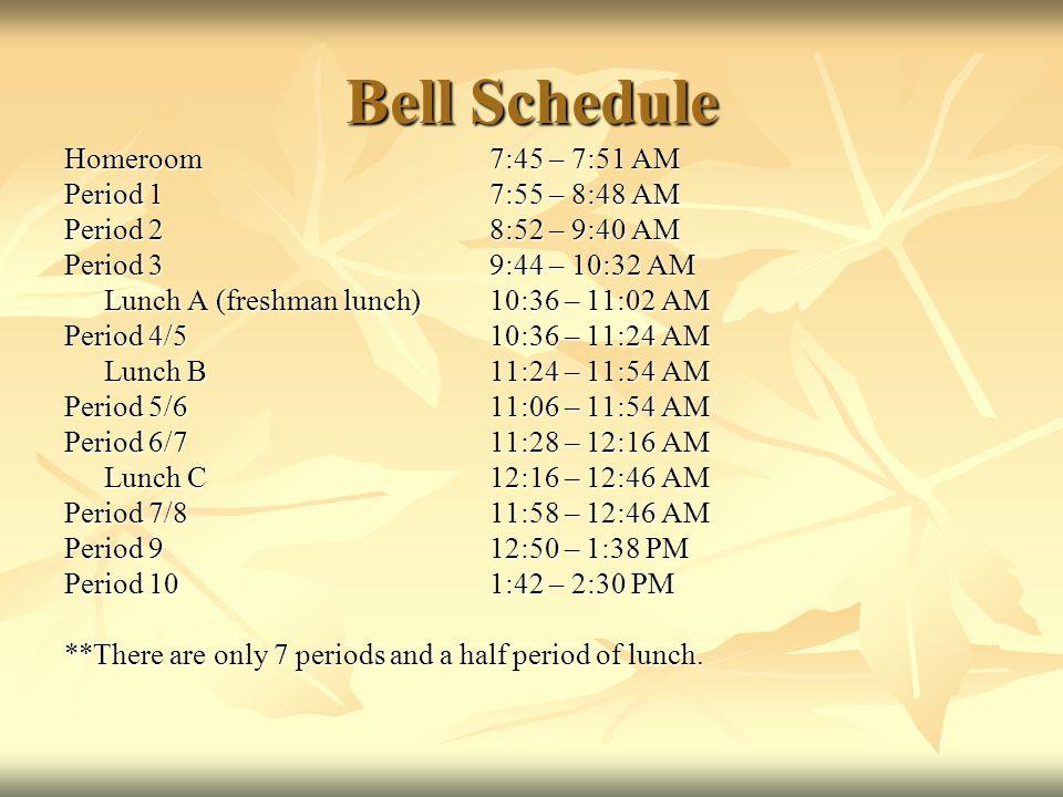 Bell Schedule Homeroom7:45 – 7:51 AM Period 17:55 – 8:48 AM Period 28:52 – 9:40 AM Period 39:44 – 10:32 AM Lunch A (freshman lunch)10:36 – 11:02 AM Period 4/510:36 – 11:24 AM Lunch B11:24 – 11:54 AM Period 5/611:06 – 11:54 AM Period 6/711:28 – 12:16 AM Lunch C12:16 – 12:46 AM Period 7/811:58 – 12:46 AM Period 912:50 – 1:38 PM Period 101:42 – 2:30 PM **There are only 7 periods and a half period of lunch.