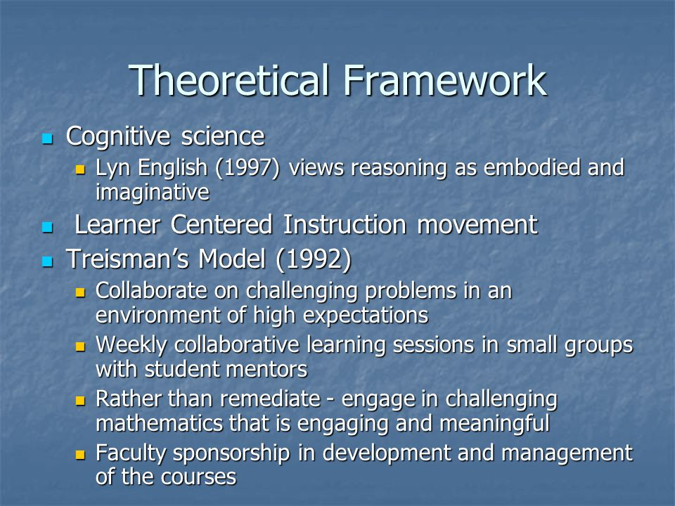 Theoretical Framework Cognitive science Cognitive science Lyn English (1997) views reasoning as embodied and imaginative Lyn English (1997) views reasoning as embodied and imaginative Learner Centered Instruction movement Learner Centered Instruction movement Treisman's Model (1992) Treisman's Model (1992) Collaborate on challenging problems in an environment of high expectations Collaborate on challenging problems in an environment of high expectations Weekly collaborative learning sessions in small groups with student mentors Weekly collaborative learning sessions in small groups with student mentors Rather than remediate - engage in challenging mathematics that is engaging and meaningful Rather than remediate - engage in challenging mathematics that is engaging and meaningful Faculty sponsorship in development and management of the courses Faculty sponsorship in development and management of the courses