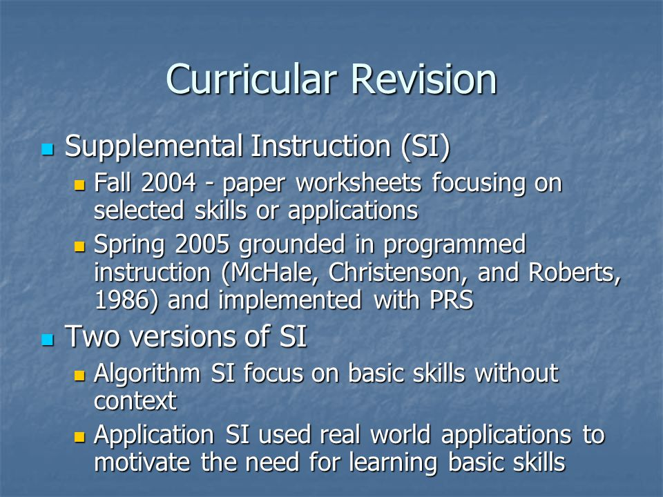Curricular Revision Supplemental Instruction (SI) Supplemental Instruction (SI) Fall 2004 - paper worksheets focusing on selected skills or applications Fall 2004 - paper worksheets focusing on selected skills or applications Spring 2005 grounded in programmed instruction (McHale, Christenson, and Roberts, 1986) and implemented with PRS Spring 2005 grounded in programmed instruction (McHale, Christenson, and Roberts, 1986) and implemented with PRS Two versions of SI Two versions of SI Algorithm SI focus on basic skills without context Algorithm SI focus on basic skills without context Application SI used real world applications to motivate the need for learning basic skills Application SI used real world applications to motivate the need for learning basic skills