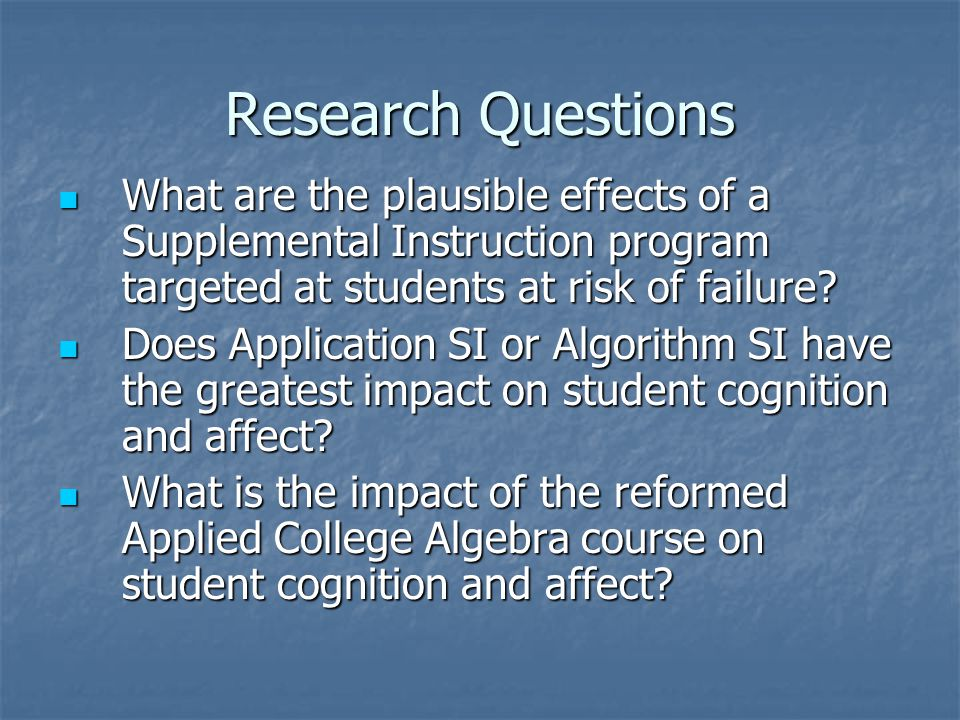 Research Questions What are the plausible effects of a Supplemental Instruction program targeted at students at risk of failure? What are the plausibl
