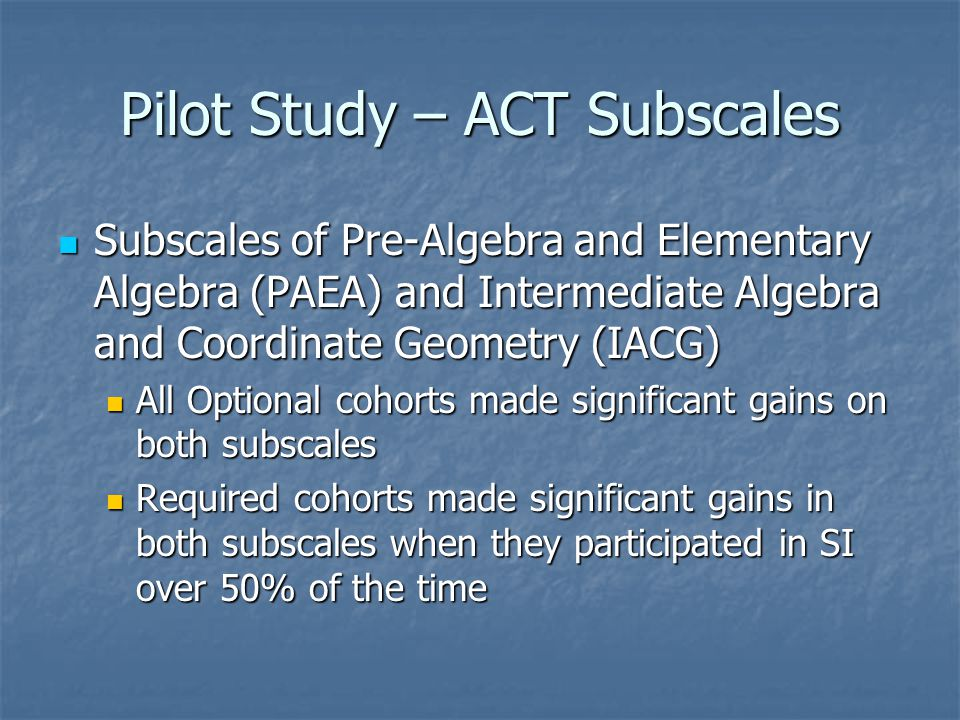 Pilot Study – ACT Subscales Subscales of Pre-Algebra and Elementary Algebra (PAEA) and Intermediate Algebra and Coordinate Geometry (IACG) Subscales o