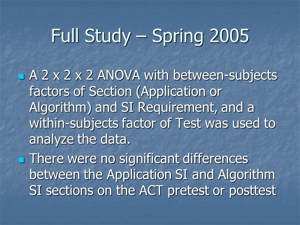 Full Study – Spring 2005 A 2 x 2 x 2 ANOVA with between-subjects factors of Section (Application or Algorithm) and SI Requirement, and a within-subjects factor of Test was used to analyze the data.