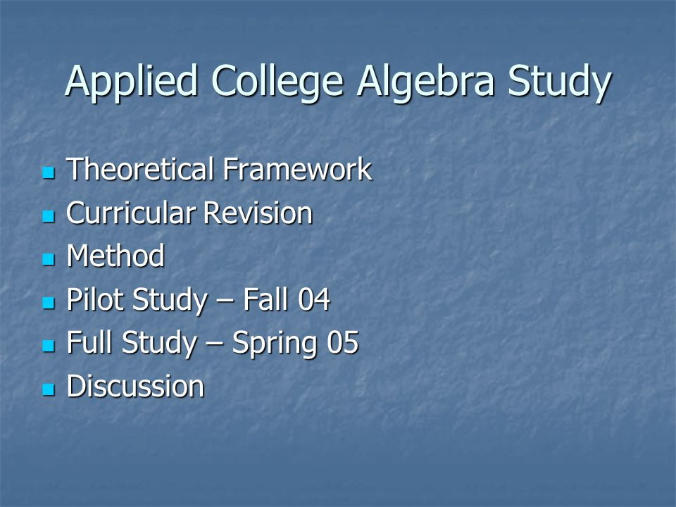 Applied College Algebra Study Theoretical Framework Theoretical Framework Curricular Revision Curricular Revision Method Method Pilot Study – Fall 04 Pilot Study – Fall 04 Full Study – Spring 05 Full Study – Spring 05 Discussion Discussion