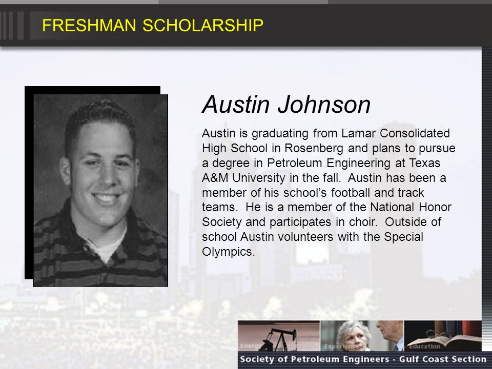 FRESHMAN SCHOLARSHIP Austin Johnson Austin is graduating from Lamar Consolidated High School in Rosenberg and plans to pursue a degree in Petroleum Engineering at Texas A&M University in the fall.