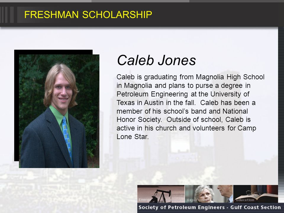 FRESHMAN SCHOLARSHIP Caleb Jones Caleb is graduating from Magnolia High School in Magnolia and plans to purse a degree in Petroleum Engineering at the University of Texas in Austin in the fall.