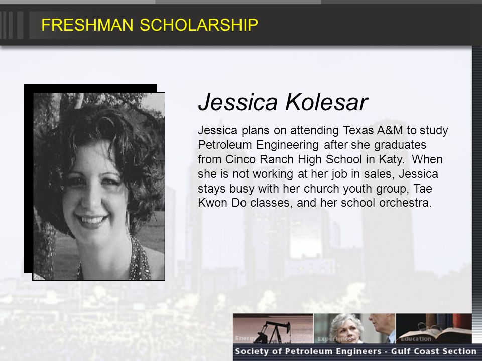 FRESHMAN SCHOLARSHIP Vanessa Trevino Vanessa will graduate from Klein Oak High School in Spring and plans on studying Petroleum Engineering at Texas A&M University.