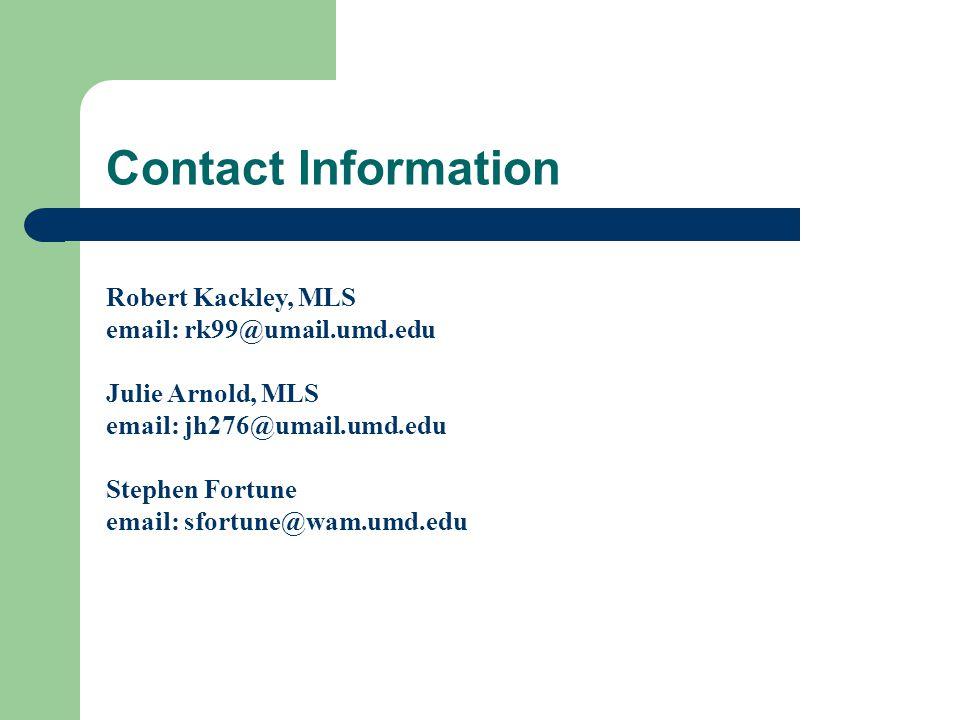 Contact Information Robert Kackley, MLS email: rk99@umail.umd.edu Julie Arnold, MLS email: jh276@umail.umd.edu Stephen Fortune email: sfortune@wam.umd.edu
