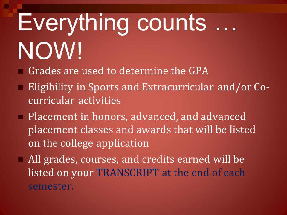 Everything counts … NOW! Grades are used to determine the GPA Eligibility in Sports and Extracurricular and/or Co- curricular activities Placement in