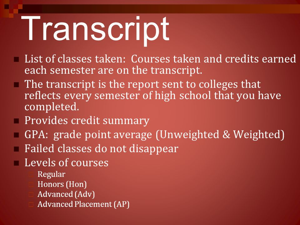 Transcript List of classes taken: Courses taken and credits earned each semester are on the transcript. The transcript is the report sent to colleges