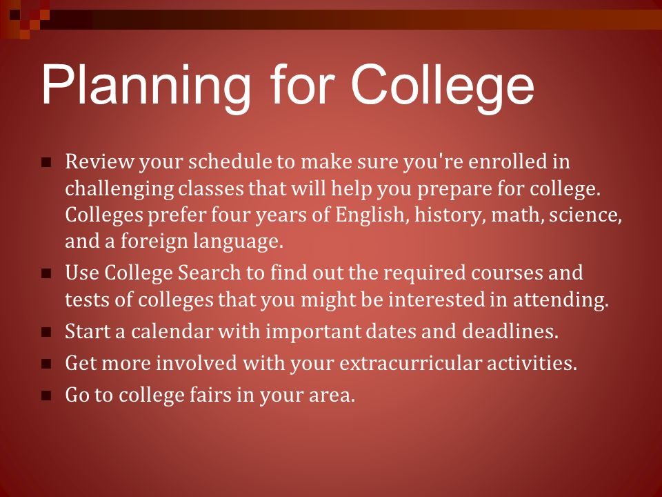 Planning for College Review your schedule to make sure you're enrolled in challenging classes that will help you prepare for college. Colleges prefer