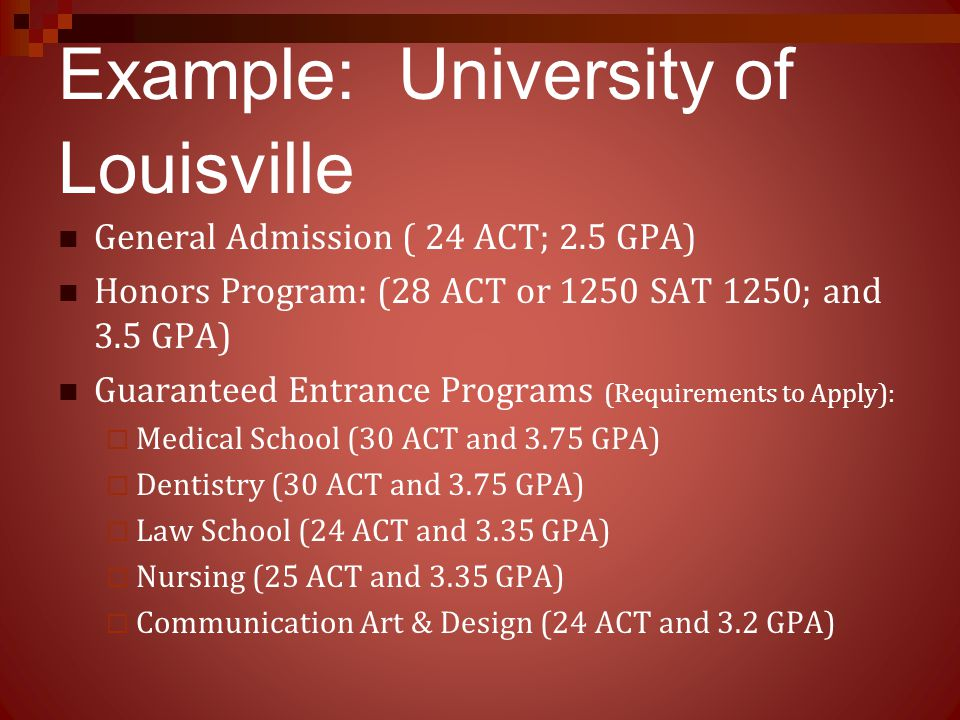 Example: University of Louisville General Admission ( 24 ACT; 2.5 GPA) Honors Program: (28 ACT or 1250 SAT 1250; and 3.5 GPA) Guaranteed Entrance Prog