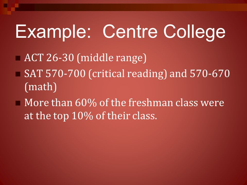 Example: Centre College ACT 26-30 (middle range) SAT 570-700 (critical reading) and 570-670 (math) More than 60% of the freshman class were at the top