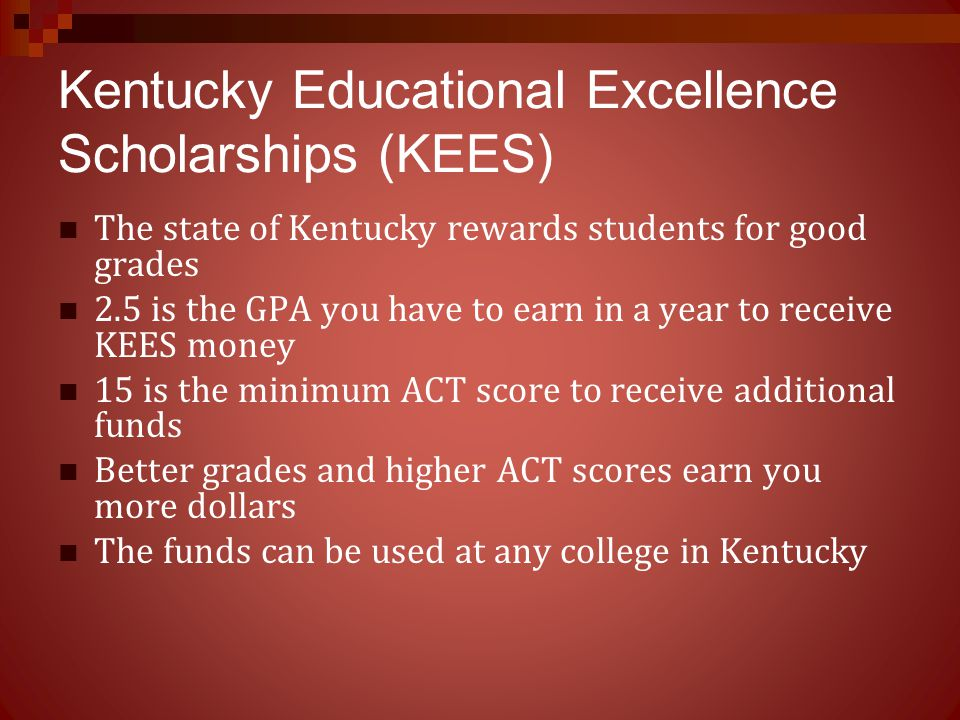 Kentucky Educational Excellence Scholarships (KEES) The state of Kentucky rewards students for good grades 2.5 is the GPA you have to earn in a year t