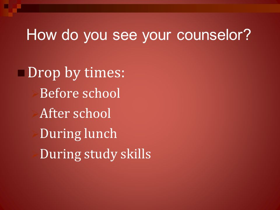 Drop by times:  Before school  After school  During lunch  During study skills How do you see your counselor?