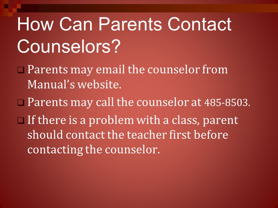 How Can Parents Contact Counselors?  Parents may email the counselor from Manual's website.  Parents may call the counselor at 485-8503.  If there