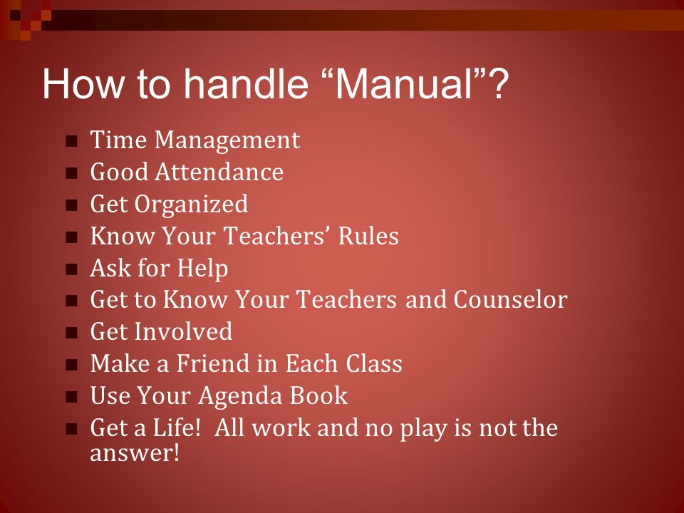 """How to handle """"Manual""""? Time Management Good Attendance Get Organized Know Your Teachers' Rules Ask for Help Get to Know Your Teachers and Counselor G"""
