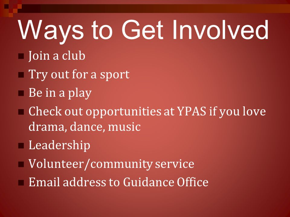 Ways to Get Involved Join a club Try out for a sport Be in a play Check out opportunities at YPAS if you love drama, dance, music Leadership Volunteer