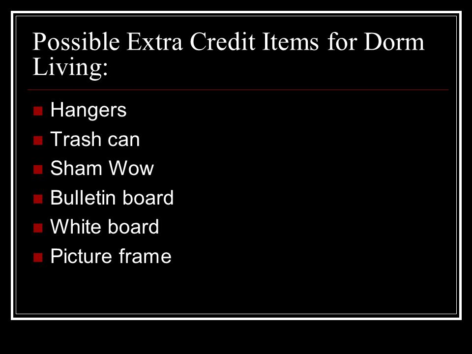 Possible Extra Credit Items for Dorm Living: Hangers Trash can Sham Wow Bulletin board White board Picture frame