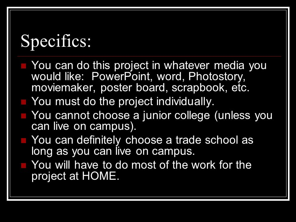 Specifics: You can do this project in whatever media you would like: PowerPoint, word, Photostory, moviemaker, poster board, scrapbook, etc. You must