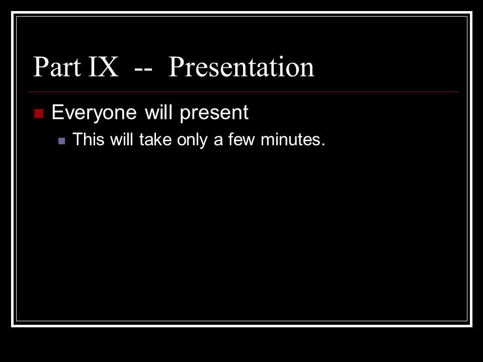 Part IX -- Presentation Everyone will present This will take only a few minutes.