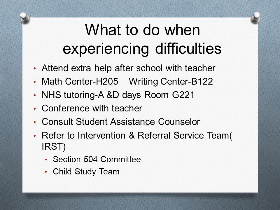 What to do when experiencing difficulties Attend extra help after school with teacher Math Center-H205 Writing Center-B122 NHS tutoring-A &D days Room G221 Conference with teacher Consult Student Assistance Counselor Refer to Intervention & Referral Service Team( IRST) Section 504 Committee Child Study Team