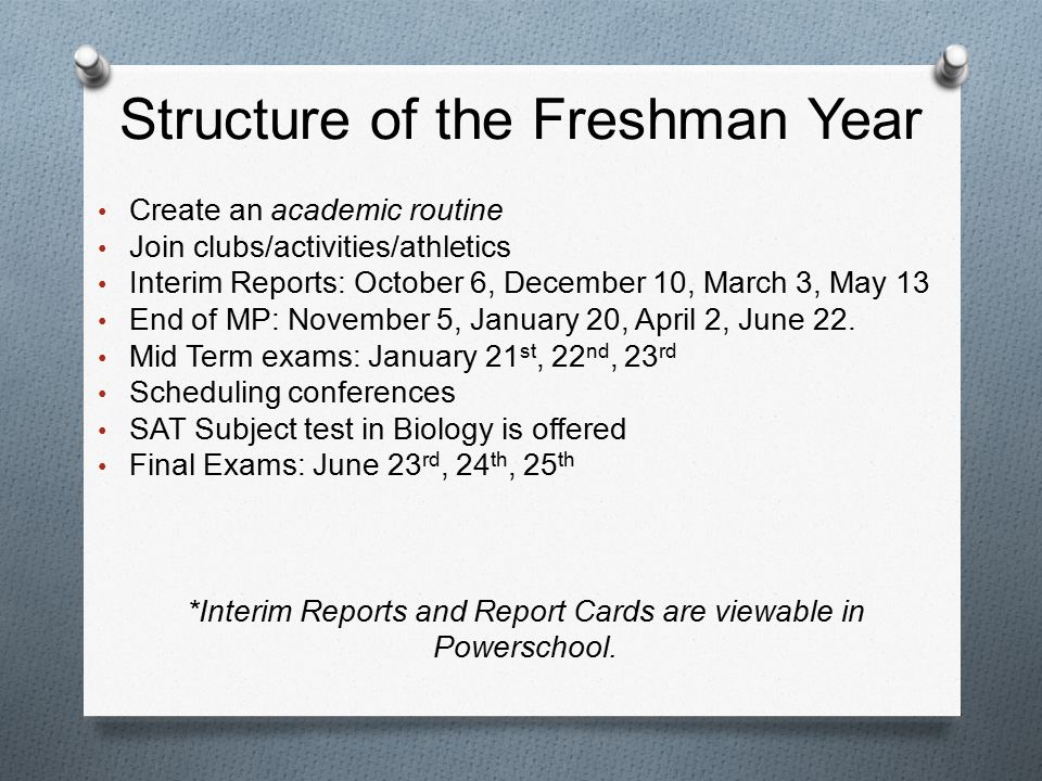 Structure of the Freshman Year Create an academic routine Join clubs/activities/athletics Interim Reports: October 6, December 10, March 3, May 13 End of MP: November 5, January 20, April 2, June 22.