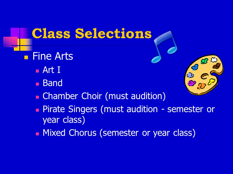 Class Selections Fine Arts Art I Band Chamber Choir (must audition) Pirate Singers (must audition - semester or year class) Mixed Chorus (semester or year class)