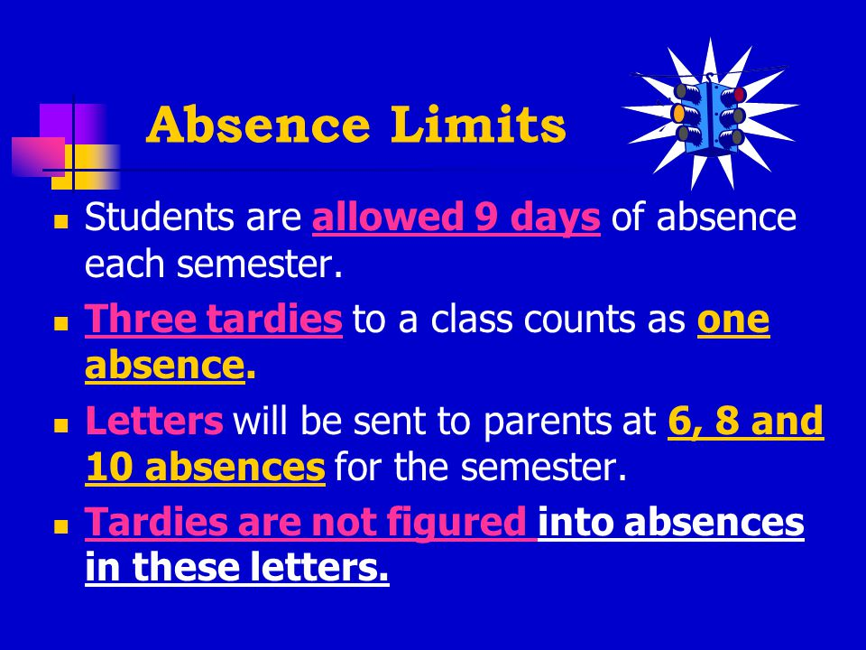 Absence Limits Students are allowed 9 days of absence each semester.